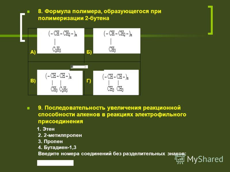 8. Формула полимера, образующегося при полимеризации 2-бутена 9. Последовательность увеличения реакционной способности алкенов в реакциях электрофильного присоединения 1. Этен 2. 2-метилпропен 3. Пропен 4. Бутадиен-1,3 Введите номера соединений без р