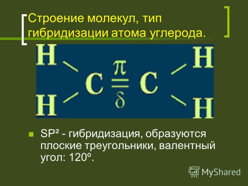 Строение молекул, тип гибридизации атома углерода. SP² - гибридизация, образуются плоские треугольники, валентный угол: 120º.