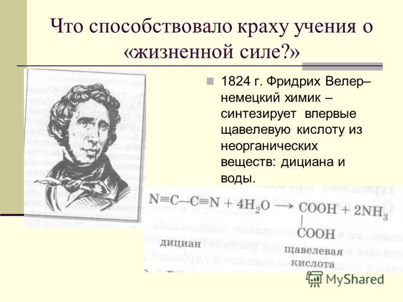 Что способствовало краху учения о «жизненной силе?» 1824 г. Фридрих Велер– немецкий химик – синтезирует впервые щавелевую кислоту из неорганических веществ: дициана и воды.