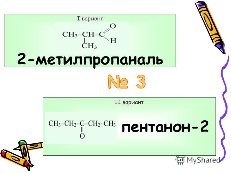 I вариант и - гомологи II вариант 2-метилпентаналь и 2-метилгептаналь - гомологи