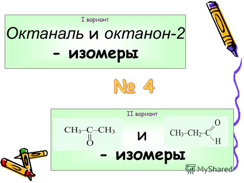 I вариант 2-метилпропаналь II вариант пентанон-2