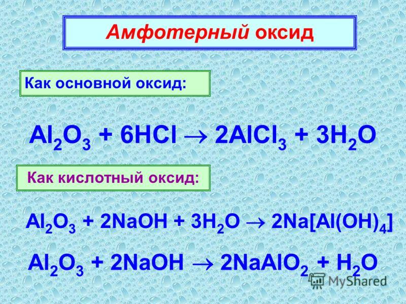 Амфотерный оксид Как основной оксид: Al 2 O 3 + 6HCl 2AlCl 3 + 3H 2 O Как кислотный оксид: Al 2 O 3 + 2NaOH + 3H 2 O 2Na[Al(OH) 4 ] Al 2 O 3 + 2NaOH 2NaAlO 2 + H 2 O