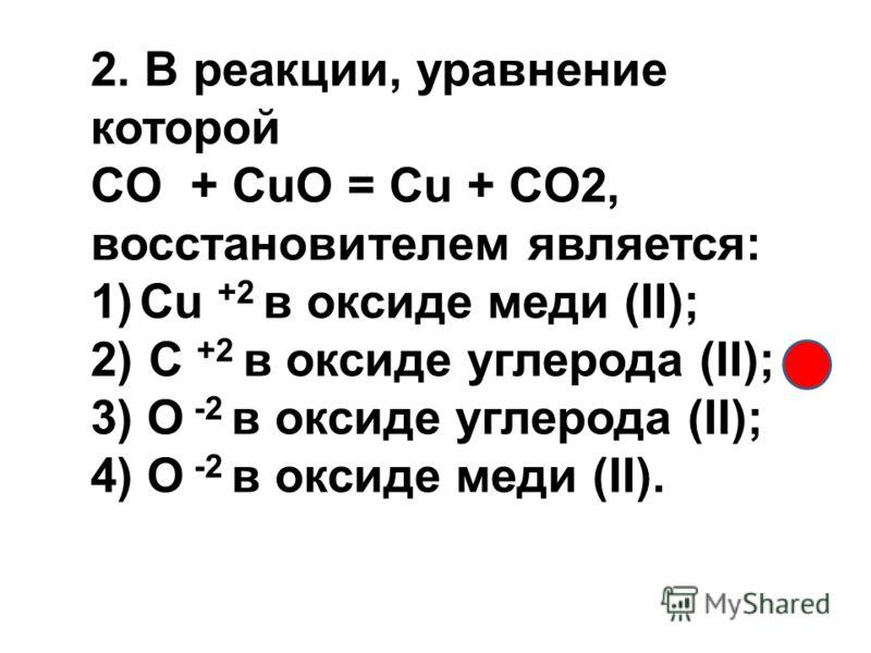 2. В реакции, уравнение которой CO + CuO = Cu + CO2, восстановителем является: 1)Cu +2 в оксиде меди (II); 2) C +2 в оксиде углерода (II); 3) O -2 в оксиде углерода (II); 4) O -2 в оксиде меди (II).