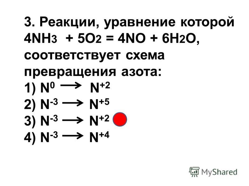 3. Реакции, уравнение которой 4NH 3 + 5O 2 = 4NO + 6H 2 O, соответствует схема превращения азота: 1) N 0 N +2 2) N -3 N +5 3) N -3 N +2 4) N -3 N +4