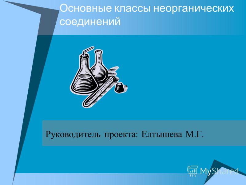 Основные классы неорганических соединений Руководитель проекта: Елтышева М.Г.
