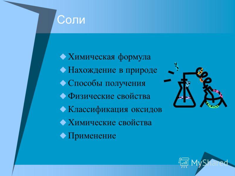 Соли Химическая формула Нахождение в природе Способы получения Физические свойства Классификация оксидов Химические свойства Применение