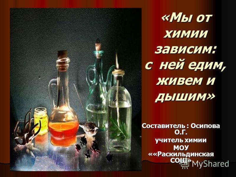 «Мы от химии зависим: с ней едим, живем и дышим» Составитель : Осипова О.Г. учитель химии МОУ ««Раскильдинская СОШ»