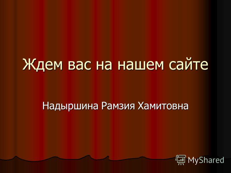 Ждем вас на нашем сайте Надыршина Рамзия Хамитовна