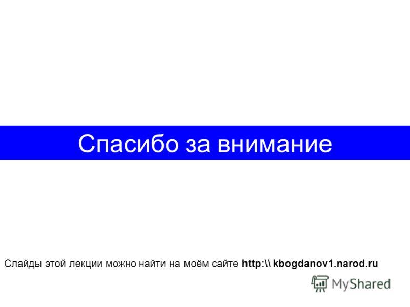 Спасибо за внимание Слайды этой лекции можно найти на моём сайте http:\\ kbogdanov1.narod.ru