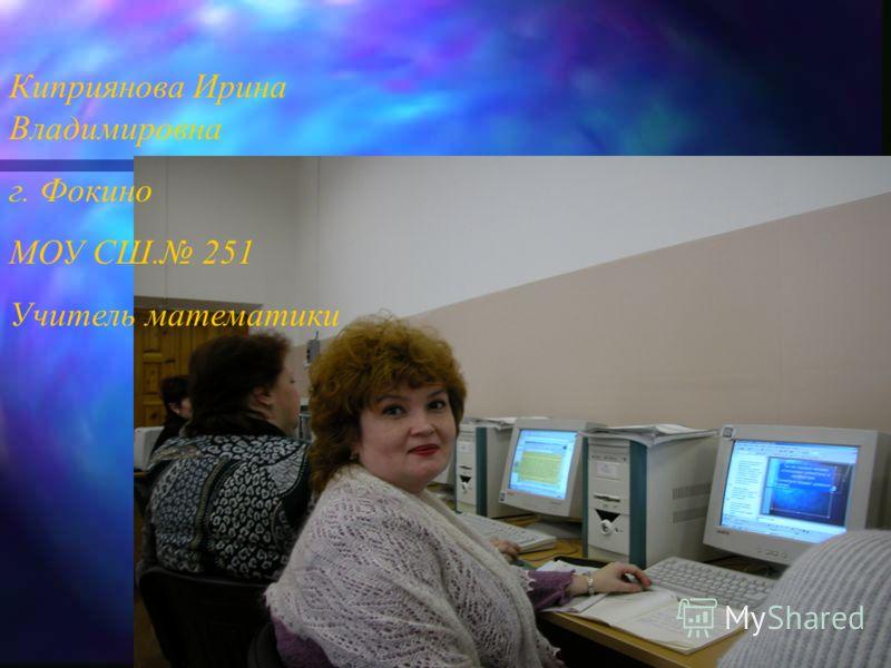 Киприянова Ирина Владимировна г. Фокино МОУ СШ. 251 Учитель математики