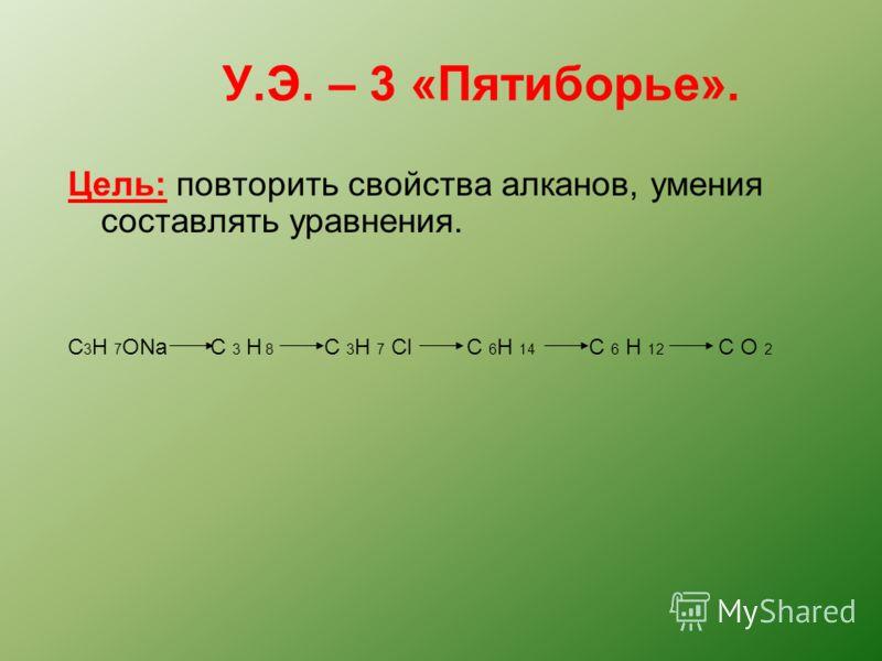 У.Э. – 3 «Пятиборье». Цель: повторить свойства алканов, умения составлять уравнения. C 3 H 7 ONa C 3 H 8 C 3 H 7 Cl C 6 H 14 C 6 H 12 C O 2