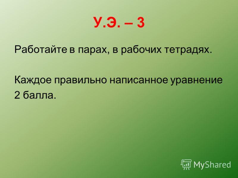 У.Э. – 3 Работайте в парах, в рабочих тетрадях. Каждое правильно написанное уравнение 2 балла.