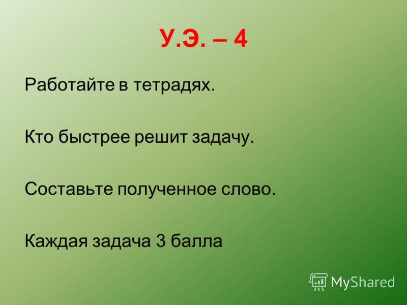 У.Э. – 4 Работайте в тетрадях. Кто быстрее решит задачу. Составьте полученное слово. Каждая задача 3 балла