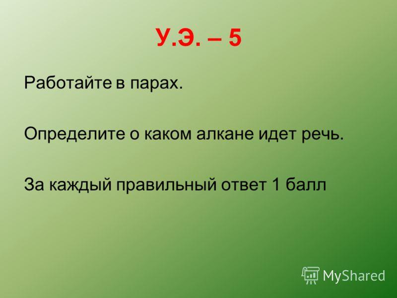 У.Э. – 5 Работайте в парах. Определите о каком алкане идет речь. За каждый правильный ответ 1 балл