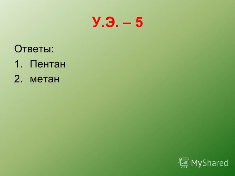 У.Э. – 5 Ответы: 1.Пентан 2.метан