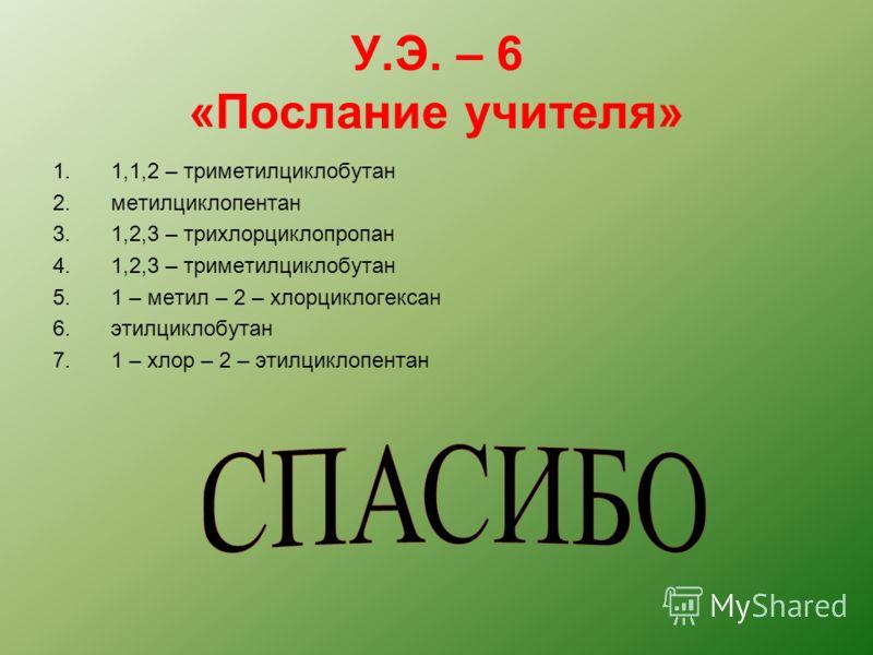 У.Э. – 6 «Послание учителя» 1.1,1,2 – триметилциклобутан 2.метилциклопентан 3.1,2,3 – трихлорциклопропан 4.1,2,3 – триметилциклобутан 5.1 – метил – 2 – хлорциклогексан 6.этилциклобутан 7.1 – хлор – 2 – этилциклопентан