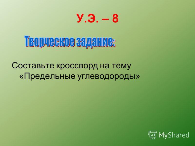 У.Э. – 8 Составьте кроссворд на тему «Предельные углеводороды»