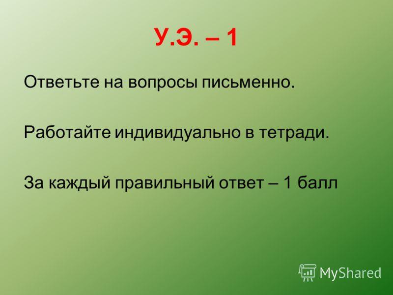 У.Э. – 1 Ответьте на вопросы письменно. Работайте индивидуально в тетради. За каждый правильный ответ – 1 балл