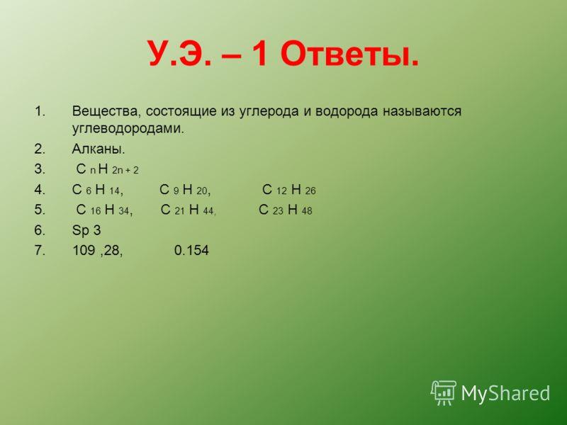 У.Э. – 1 Ответы. 1.Вещества, состоящие из углерода и водорода называются углеводородами. 2.Алканы. 3. C n H 2n + 2 4.C 6 H 14, C 9 H 20, C 12 H 26 5. C 16 H 34, C 21 H 44, C 23 H 48 6.Sp 3 7.109,28, 0.154
