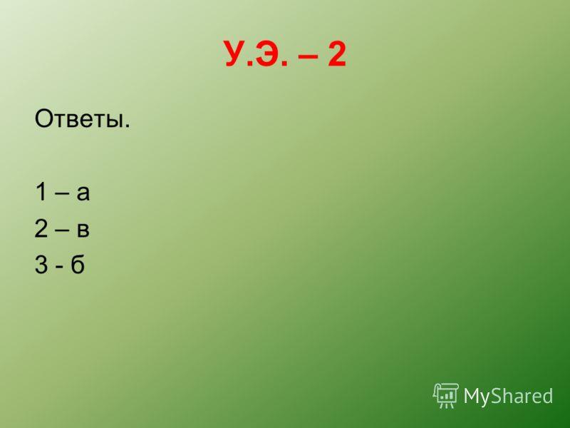 У.Э. – 2 Ответы. 1 – а 2 – в 3 - б