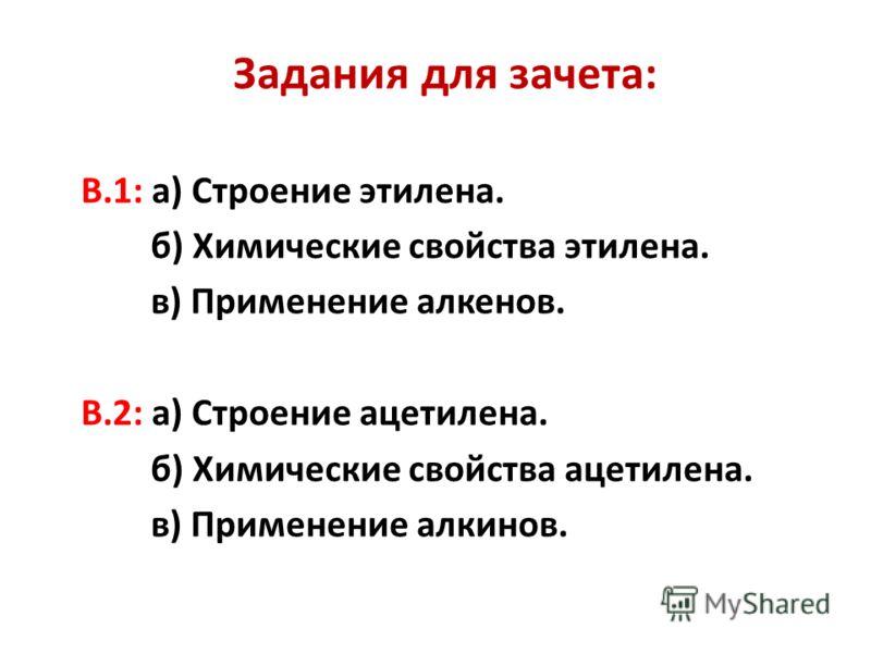 Задания для зачета: В.1: а) Строение этилена. б) Химические свойства этилена. в) Применение алкенов. В.2: а) Строение ацетилена. б) Химические свойства ацетилена. в) Применение алкинов.