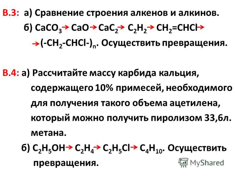 В.3: а) Сравнение строения алкенов и алкинов. б) СаСО 3 СаО СаС 2 С 2 Н 2 СН 2 =СНСl (-CH 2 -CHCl-) n. Осуществить превращения. В.4: а) Рассчитайте массу карбида кальция, содержащего 10% примесей, необходимого для получения такого объема ацетилена, к