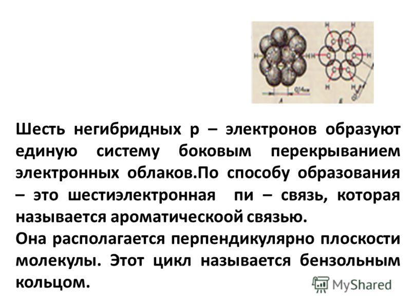 Шесть негибридных р – электронов образуют единую систему боковым перекрыванием электронных облаков.По способу образования – это шестиэлектронная пи – связь, которая называется ароматическоой связью. Она располагается перпендикулярно плоскости молекул