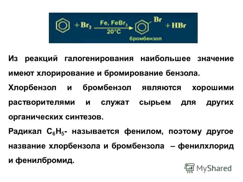 Из реакций галогенирования наибольшее значение имеют хлорирование и бромирование бензола. Хлорбензол и бромбензол являются хорошими растворителями и служат сырьем для других органических синтезов. Радикал С 6 Н 5 - называется фенилом, поэтому другое