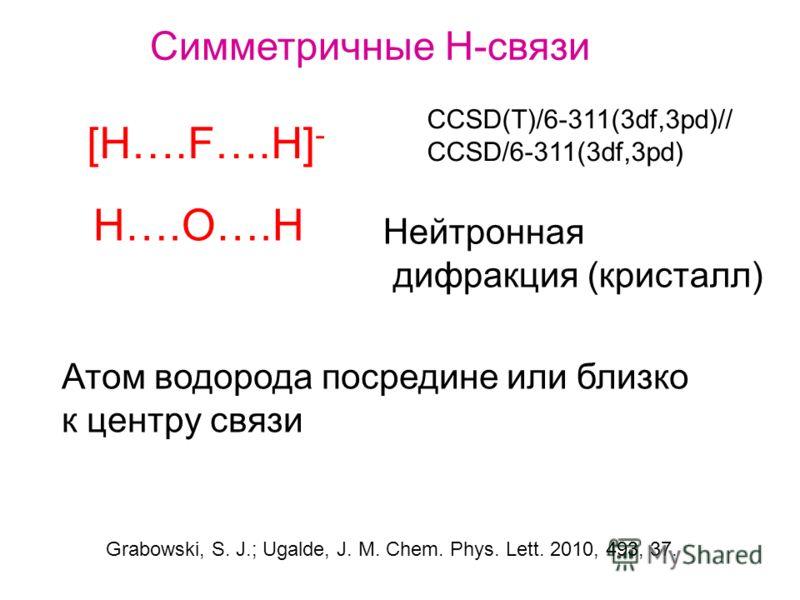 CCSD(T)/6-311(3df,3pd)// CCSD/6-311(3df,3pd) Симметричные Н-связи [H….F….H] - H….O….H Нейтронная дифракция (кристалл) Атом водорода посредине или близко к центру связи Grabowski, S. J.; Ugalde, J. M. Chem. Phys. Lett. 2010, 493, 37.