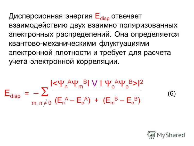 Дисперсионная энергия Е disp отвечает взаимодействию двух взаимно поляризованных электронных распределений. Она определяется квантово-механическими флуктуациями электронной плотности и требует для расчета учета электронной корреляции. Е disp = I I 2