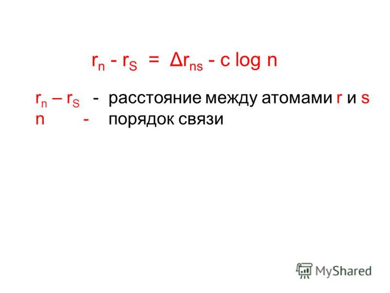 r n - r S = Δr ns - c log n r n – r S - расстояние между атомами r и s n - порядок связи