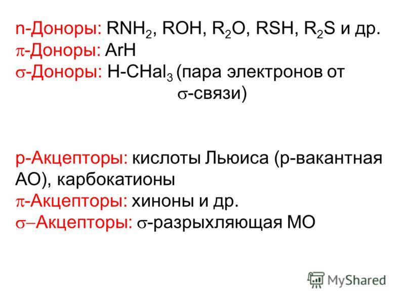 n-Доноры: RNH 2, ROH, R 2 O, RSH, R 2 S и др. -Доноры: ArH -Доноры: H-CHal 3 (пара электронов от -связи) p-Акцепторы: кислоты Льюиса (p-вакантная АО), карбокатионы -Акцепторы: хиноны и др. Акцепторы: -разрыхляющая MO