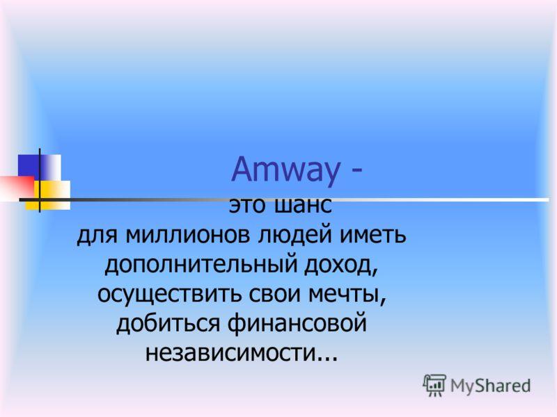 Amway - это шанс для миллионов людей иметь дополнительный доход, осуществить свои мечты, добиться финансовой независимости...