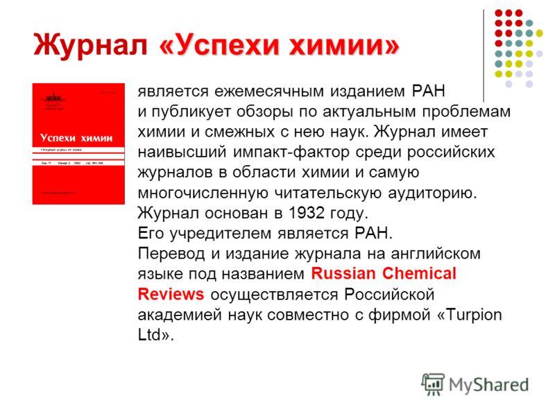 «Успехи химии» Журнал «Успехи химии» является ежемесячным изданием РАН и публикует обзоры по актуальным проблемам химии и смежных с нею наук. Журнал имеет наивысший импакт-фактор среди российских журналов в области химии и самую многочисленную читате