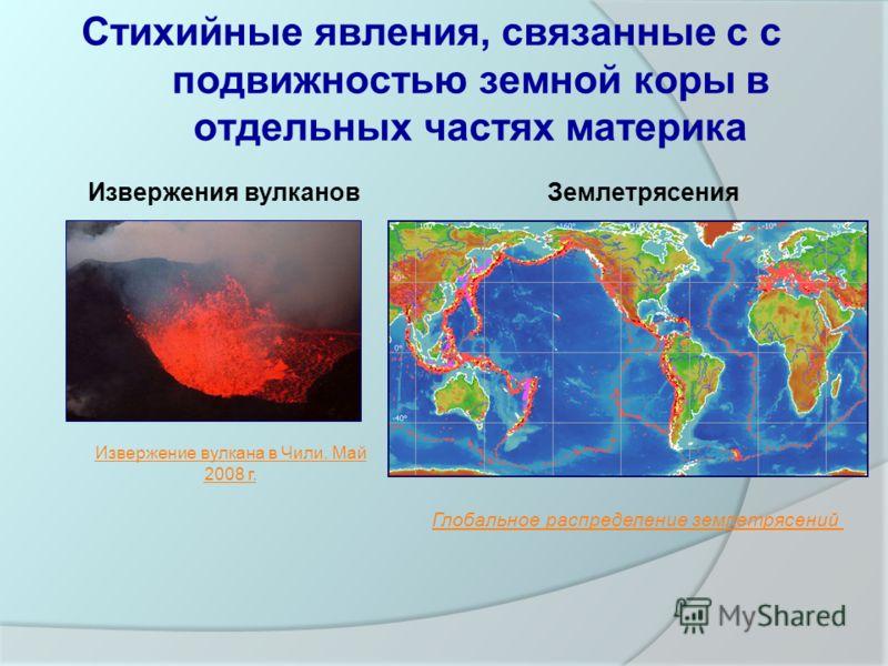 Стихийные явления, связанные с с подвижностью земной коры в отдельных частях материка Извержения вулкановЗемлетрясения Извержение вулкана в Чили. Май 2008 г. Глобальное распределение землетрясений