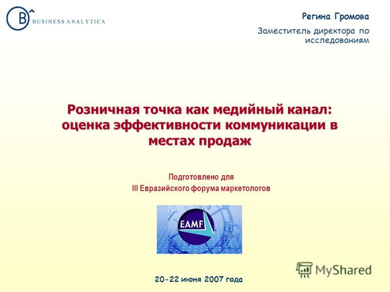 Розничная точка как медийный канал: оценка эффективности коммуникации в местах продаж 20-22 июня 2007 года Подготовлено для III Евразийского форума маркетологов Регина Громова Заместитель директора по исследованиям