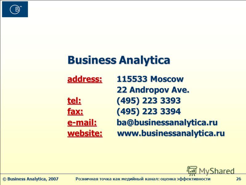 © Business Analytica, 2007 © Business Analytica, 2007 Розничная точка как медийный канал: оценка эффективности 26 Business Analytica Business Analytica address: 115533 Moscow address: 115533 Moscow 22 Andropov Ave. 22 Andropov Ave. tel: (495) 223 339
