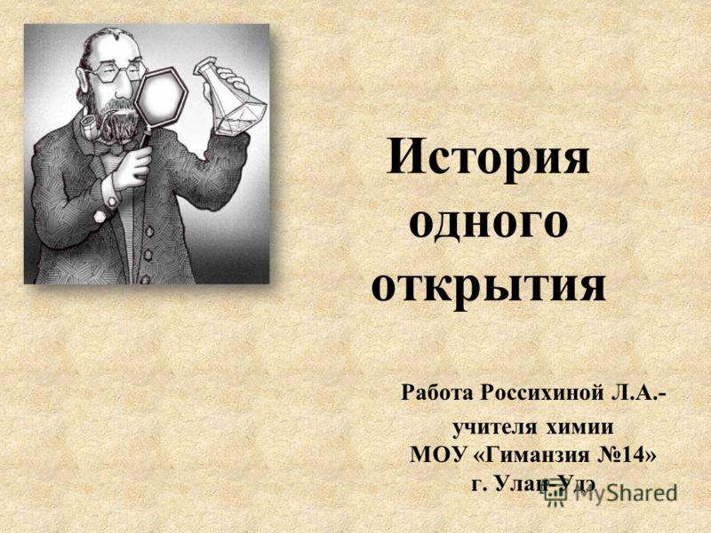 История одного открытия Работа Россихиной Л.А.- учителя химии МОУ «Гиманзия 14» г. Улан-Удэ