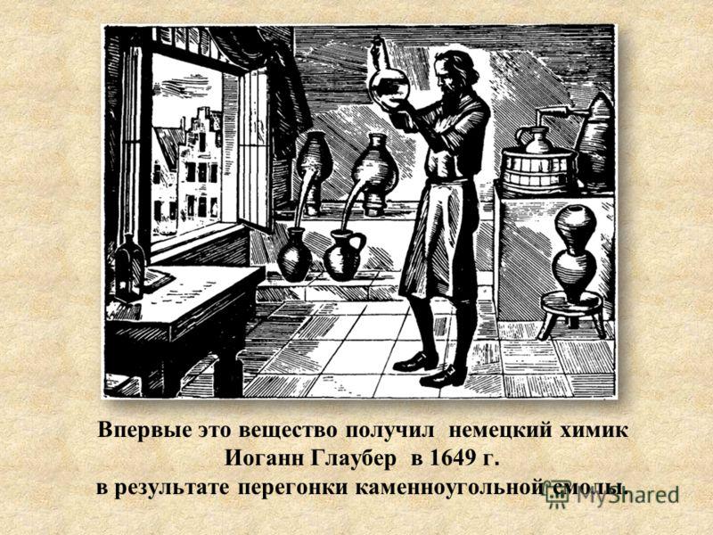 Впервые это вещество получил немецкий химик Иоганн Глаубер в 1649 г. в результате перегонки каменноугольной смолы.