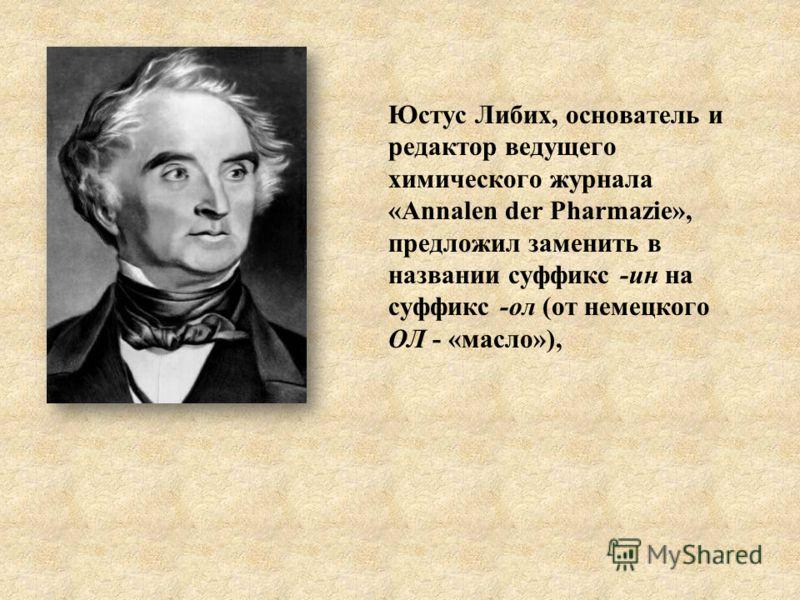 Юстус Либих, основатель и редактор ведущего химического журнала «Annalen der Pharmazie», предложил заменить в названии суффикс -ин на суффикс -ол (от немецкого ОЛ - «масло»),