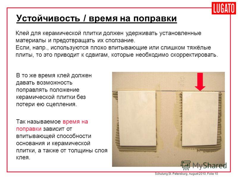 Schulung St. Petersburg, August 2010, Folie 10 Устойчивость / время на поправки Клей для керамической плитки должен удерживать установленные материалы и предотвращать их сползание. Если, напр., используются плохо впитывающие или слишком тяжёлые плиты