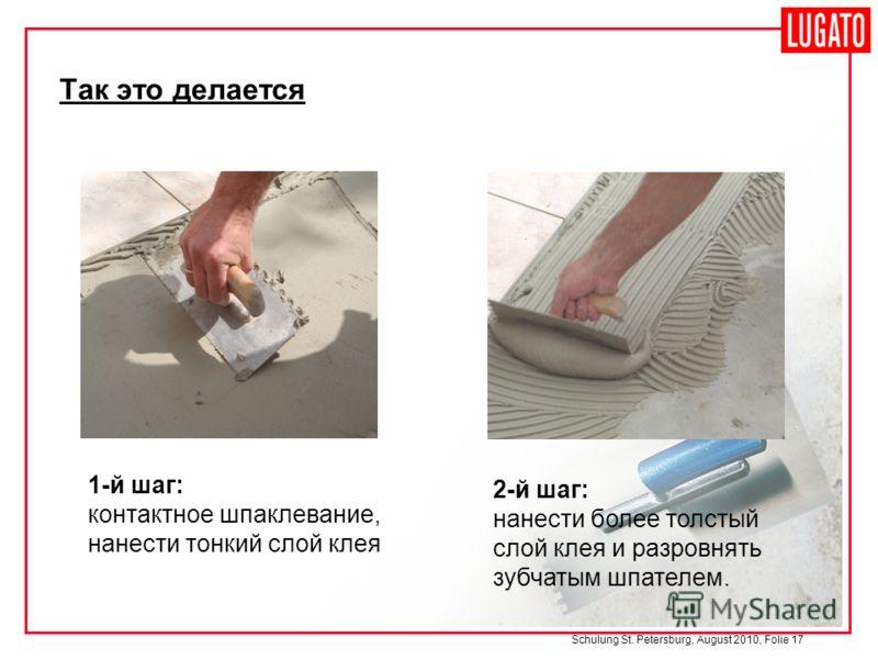 Schulung St. Petersburg, August 2010, Folie 17 2-й шаг: нанести более толстый слой клея и разровнять зубчатым шпателем. Так это делается 1-й шаг: контактное шпаклевание, нанести тонкий слой клея