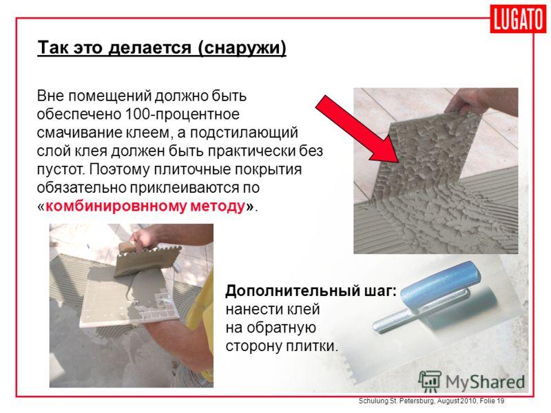 Schulung St. Petersburg, August 2010, Folie 19 Вне помещений должно быть обеспечено 100-процентное смачивание клеем, а подстилающий слой клея должен быть практически без пустот. Поэтому плиточные покрытия обязательно приклеиваются по «комбинировнному