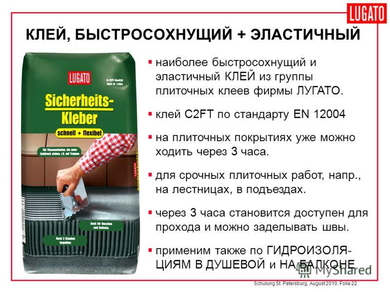 Schulung St. Petersburg, August 2010, Folie 22 наиболее быстросохнущий и эластичный КЛЕЙ из группы плиточных клеев фирмы ЛУГАТО. клей C2FT по стандарту EN 12004 на плиточных покрытиях уже можно ходить через 3 часа. для срочных плиточных работ, напр.,