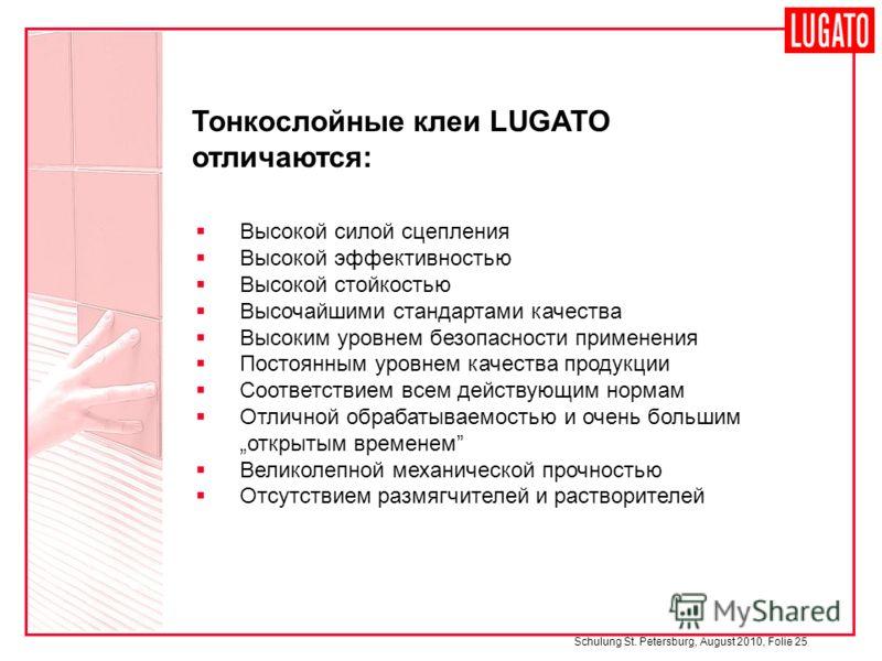 Schulung St. Petersburg, August 2010, Folie 25 Тонкослойные клеи LUGATO отличаются: Высокой силой сцепления Высокой эффективностью Высокой стойкостью Высочайшими стандартами качества Высоким уровнем безопасности применения Постоянным уровнем качества