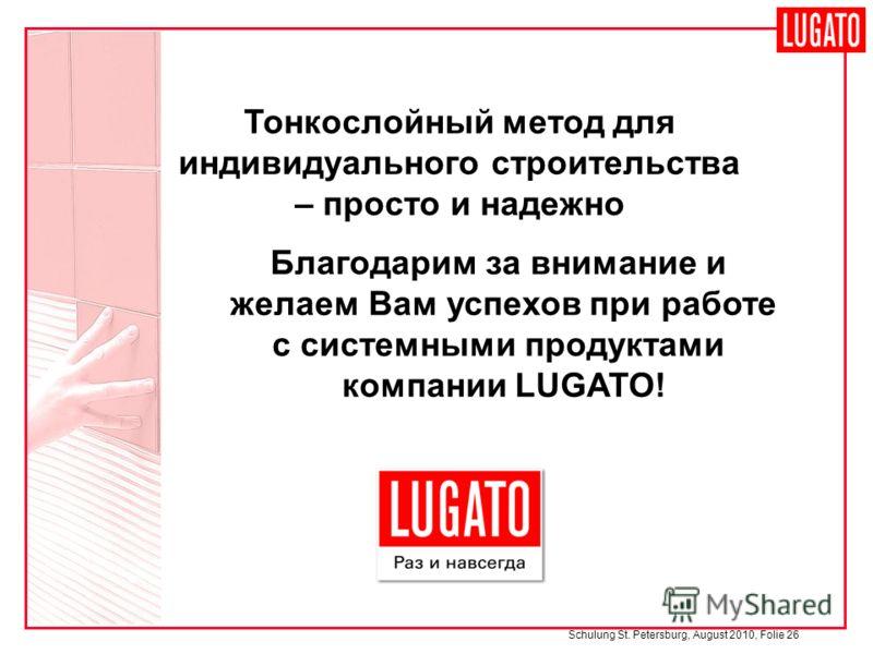 Schulung St. Petersburg, August 2010, Folie 26 Тонкослойный метод для индивидуального строительства – просто и надежно Благодарим за внимание и желаем Вам успехов при работе с системными продуктами компании LUGATO!