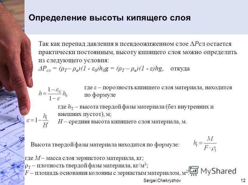 Sergei Chekryzhov12 Определение высоты кипящего слоя Так как перепад давления в псевдоожиженном слое ΔРсл остается практически постоянным, высоту кипящего слоя можно определить из следующего условия: ΔР сл = (ρ Т – ρ в )(1 - ε 0 )h 0 g = (ρ Т – ρ в )