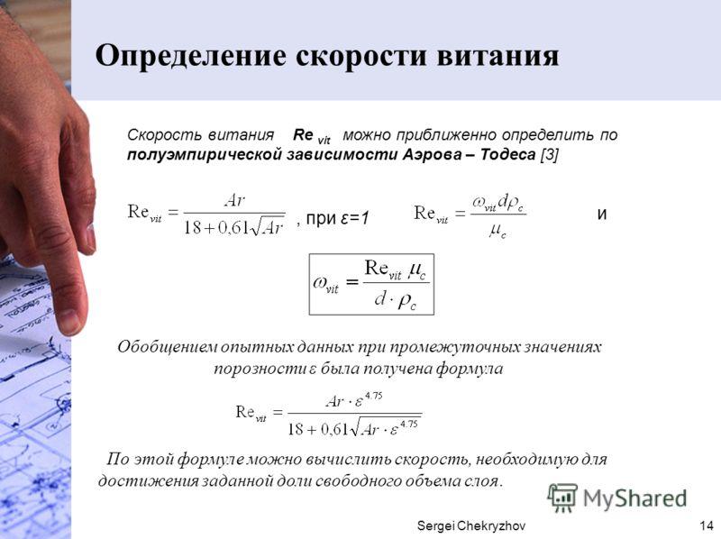Sergei Chekryzhov14 Определение скорости витания Скорость витания Re vit можно приближенно определить по полуэмпирической зависимости Аэрова – Тодеса [3], при ε=1 и Обобщением опытных данных при промежуточных значениях порозности ε была получена форм
