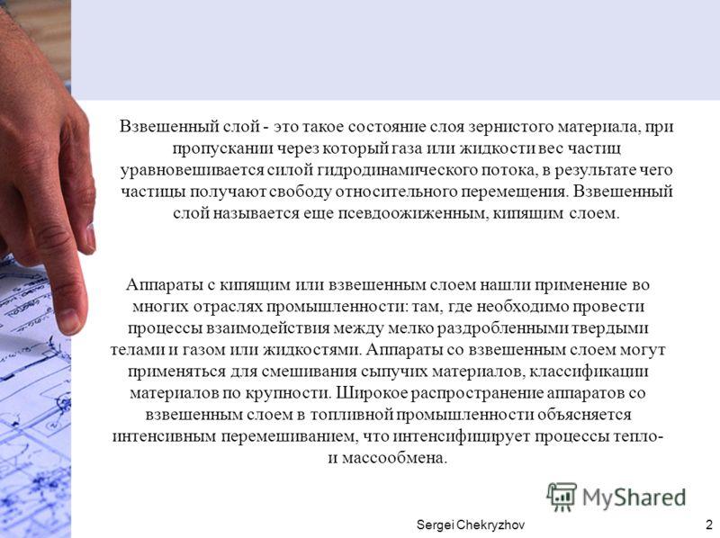 Sergei Chekryzhov2 Аппараты с кипящим или взвешенным слоем нашли применение во многих отраслях промышленности: там, где необходимо провести процессы взаимодействия между мелко раздробленными твердыми телами и газом или жидкостями. Аппараты со взвешен