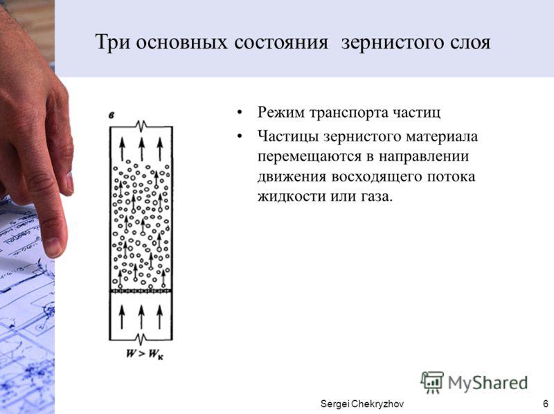 Sergei Chekryzhov6 Режим транспорта частиц Частицы зернистого материала перемещаются в направлении движения восходящего потока жидкости или газа. Три основных состояния зернистого слоя